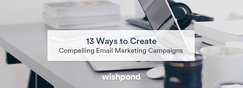 13 Ways To Create Compelling Email Marketing Campaigns