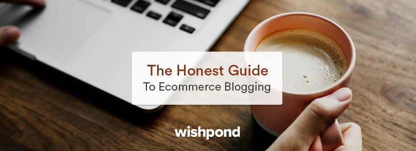 The Honest Guide to Ecommerce Blogging